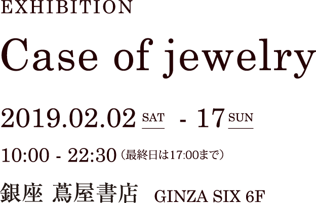 EXHIBITION Case of jewelr 2019.02.02 sat - 17 sun 10:00 - 22:30 (最終日17:00まで) 銀座 蔦屋書店 GINZA SIX 6F
