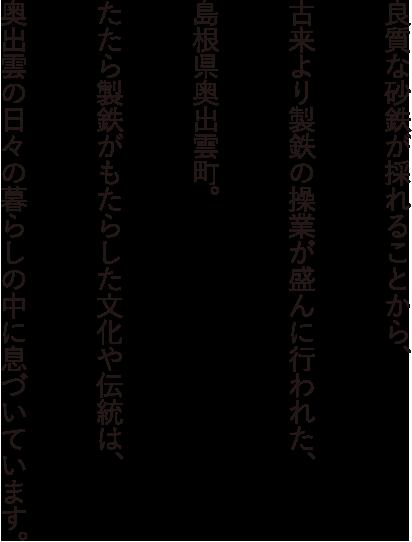 良質な砂鉄が採れることから、古来より製鉄の操業が盛んに行われた、島根県奥出雲町。たたら製鉄がもたらした文化や伝統は、奥出雲の日々の暮らしの中に息づいています。